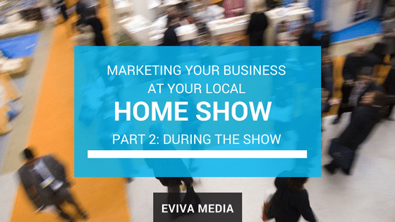 Marketing Your Business at Your Local Home Show_ Part 2 - During the Show