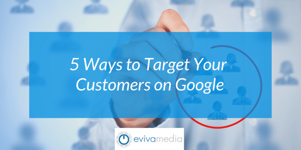 5 Ways to Target Your Customers on Google